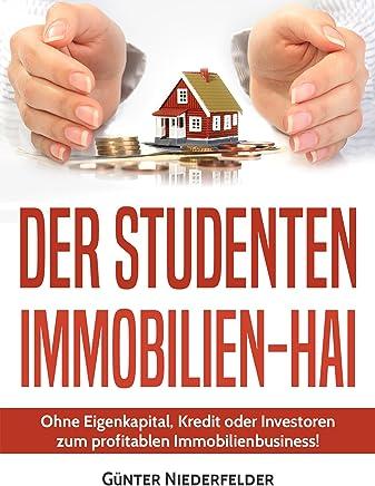 Der Studenten Immobilien-Hai: Ohne Eigenkaptial, Kredit oder Investoren zum profitablen Immobilienbusiness! : B�cher