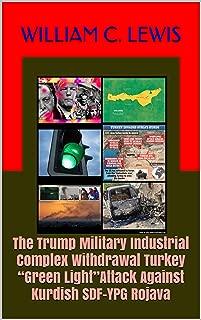 "The Trump Military Industrial Complex Withdrawal Turkey ""Green Light""Attack Against Kurdish SDF-YPG Rojava"