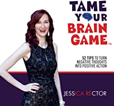 Tame Your Brain Game: 52 Tips to Turn Negative Thoughts into Positive Action