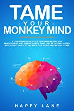 TAME YOUR MONKEY MIND: A Comprehensive Guide to Fundamentals of Mindfulness and Simple Habits that can be incorporated in our daily lives to Balance our Work and Mental State
