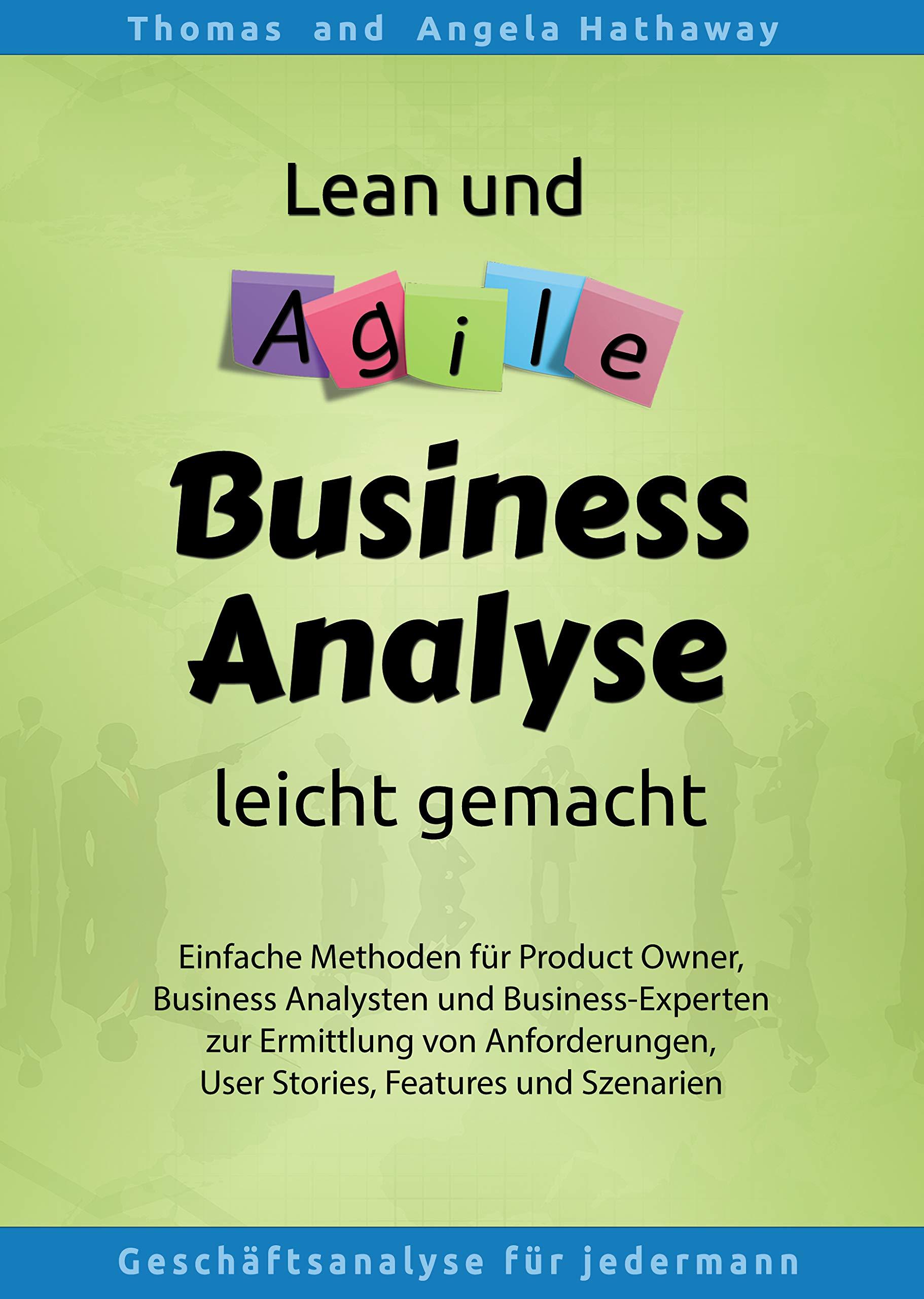 Lean und Agile Business Analyse leicht gemacht: Einfache Methoden für Product Owner, Business Analysten und Business-Experten zur Ermittlung von Anforderungen, ... Features und Szenarien (German Edition)