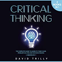 Critical Thinking: The Complete Guide to Learn to Think Clear, Problem-Solving and Decision-Making - 2 Books in 1