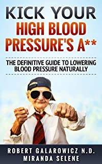 Kick Your High Blood Pressure's A**! The Definitive Guide to Lowering Blood Pressure Naturally (Hypertension, High Blood Pressure, Diabetes, Blood Pressure)