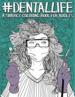 Dental Life: A Snarky Coloring Book for Adults: A Funny Adult Coloring Book for Dentists, Dental Hygienists, Dental Assistants, Dental Therapists, ... Dental Students, and Periodontists