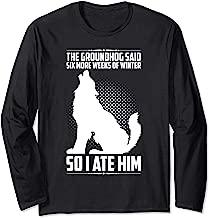 The Groundhog Said Six More Weeks So I Ate Him Funny Humor Long Sleeve T-Shirt