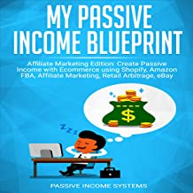 My Passive Income Blueprint: Affiliate Marketing Edition: Create Passive Income With Ecommerce Using Shopify, Amazon Fba, Affiliate Marketing, Retail Arbitrage, E Bay and Social Media
