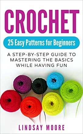 Crochet: 25 Easy Patterns for Beginners: A Step-By-Step Guide to Mastering the Basics While Having Fun (Crafts, Hobbies, Crochet, Cross-Stitch, Knitting, Embroidery)