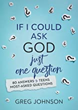 If I Could Ask God Just One Question: 80 Answers to Teens' Most-Asked Questions