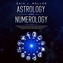 Astrology and Numerology: A Beginner's Guide to Uncover How Zodiac Signs, Houses, and Charts Influence Yourself, Soul and Relationships. Unleash Your Authentic Self Through the Rising of Kundalini