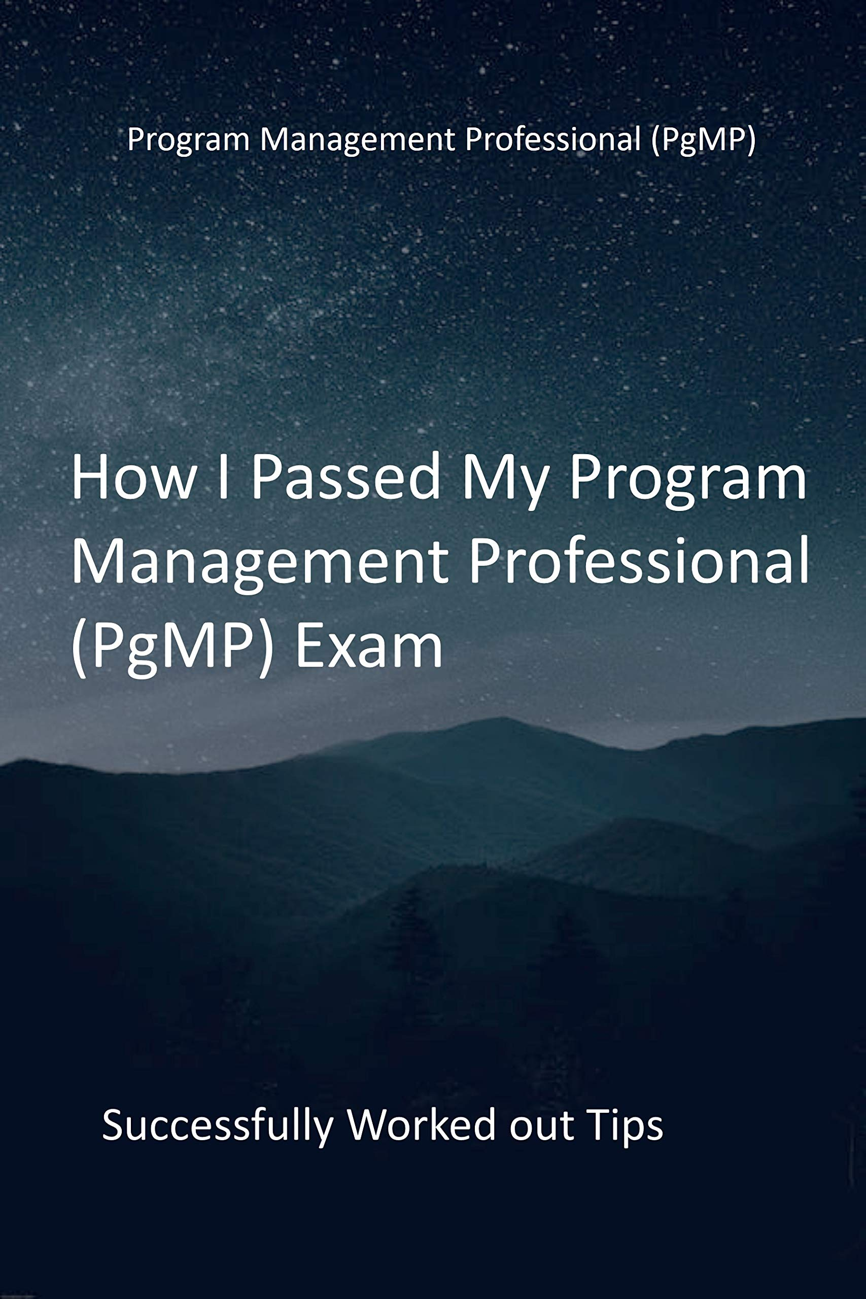 How I Passed My Program Management Professional (PgMP) Exam: Successfully Worked out Tips