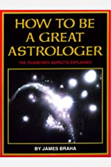 How to Be a Great Astrologer: The Planetary Aspects Explained Kindle Edition