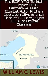 The SDF-YPG, Turkish U.S. Empire NATO German-Russian Combat Actor Afghan Operation Olive Branch Conflict: A Turkey Syria U.S. Kurd Double Dilemma