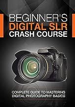 Beginner's Digital SLR Crash Course: Complete guide to mastering digital photography..