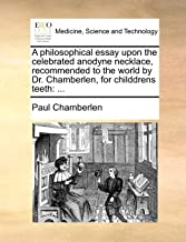 A philosophical essay upon the celebrated anodyne necklace, recommended to the world by Dr. Chamberlen, for childdrens tee...