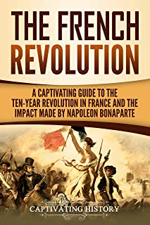 The French Revolution: A Captivating Guide to the Ten-Year Revolution in France and the Impact Made by Napoleon Bonaparte (English Edition)