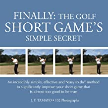 """FINALLY: THE GOLF SHORT GAME'S SIMPLE SECRET: An incredibly simple, effective and """"easy to do"""" method to significantly imp..."""