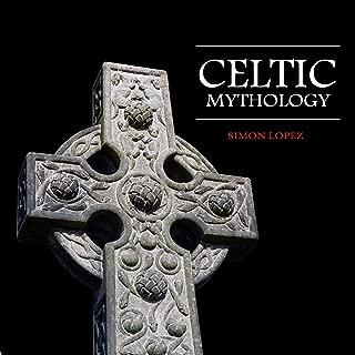 Celtic Mythology: Fascinating Myths and Legends of Gods, Goddesses, Heroes and Monster from the Ancient Irish, Welsh, Scottish and Brittany Mythology