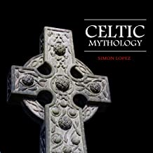 Celtic Mythology: Fascinating Myths and Legends of Gods, Goddesses, Heroes and Monster from the Ancient Irish, Welsh, Scot...