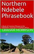 Northern Ndebele Phrasebook: A Book of Common Phrases in the isiNdebele Language of Southern Africa