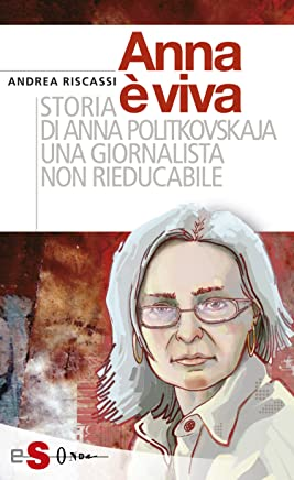 Anna è viva: Storia di Anna Politkovskaja una giornalista non rieducabile