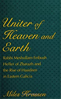 Uniter of Heaven and Earth: Rabbi Meshullam Feibush Heller of Zbarazh and the Rise of Hasidism in Eastern Galicia (SUNY series in Judaica: Hermeneutics, Mysticism, and Religion)
