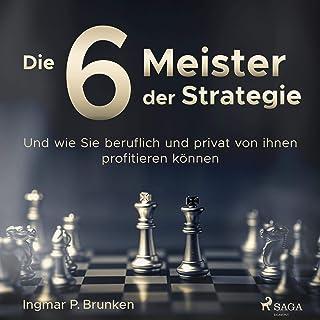 Die 6 Meister der Strategie: Und wie Sie beruflich und priva