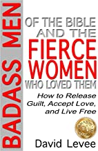 Bad-Ass Men of the Bible and the Fierce Women Who Loved Them: How to Release Guilt, Accept Love, and Live Free