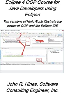 Eclipse 4 OOP Course for Java Developers Using Eclipse: Ten versions of Hello illustrate the power of OOP and the Eclipse IDE (Eclipse short courses Book 1)