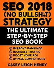 SEO 2018 (No-Bullsh*t) Strategy: The ULTIMATE Step-by-Step SEO Book: (Easy to Understand) Search Engine Optimization Guide to Execute SEO Successfully ((No-BS SEO Strategy Guides))