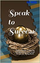 Speak to Success!: Finding Wealth, Prosperity and Abundance! How to Get the Life You Really Want! (The Abundance Coach Talk Series Book 1)