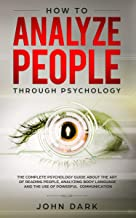 How To Analyze People Through Psychology: The Complete Psychology Guide About The Art Of Reading People, Analyzing Body Language And The USe Of Powerful Communication (English Edition)