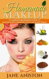 Homemade Makeup: A Complete Beginner's Guide To Natural DIY Cosmetics You Can Make Today - Includes 28 Organic Makeup Recipes! (Organic, Chemical-Free, Healthy Recipes)