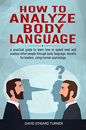 How to analyze body language: A practical guide to learn how to speed read and analyze other people through body language, secrets for leaders, using human psychology (English Edition)
