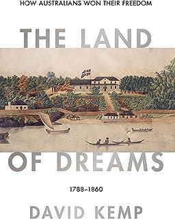 The Land of Dreams: How Australians Won Their Freedom, 1788–1860 (Australian Liberalism Book 1)
