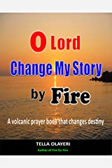 O Lord Change My Story By Fire: A Volcanic Prayer Book That Changes Destiny Kindle Edition