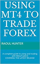 Using MT4 to Trade Forex: A complete guide to using and trading with MetaTrader4 COVERING THE LATEST RELEASE