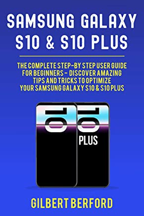 Samsung Galaxy S10 and S10 Plus: The Complete Step-By-Step User Guide For Beginners - Discover Amazing Tips and Tricks to Optimize Your Samsung Galaxy S10 & S10 Plus