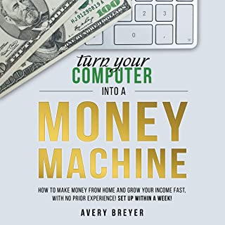 Turn Your Computer into a Money Machine: How to Make Money from Home and Grow Your Income Fast, with No Prior Experience! ...