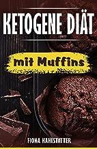 Ketogene Diät mit Muffins: Ein Kochbuch mit 25 Muffin Rezep