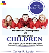 Positive Discipline and Respect in Children: The Simple Parent's Guide to Raising Respectful and Compassionate Children