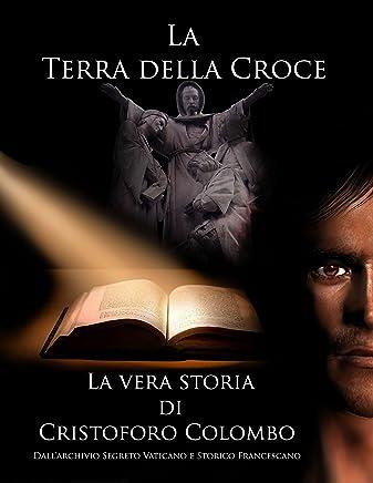 Cristoforo Colombo La Terra della Croce: La vera storia di Cristoforo Colombo