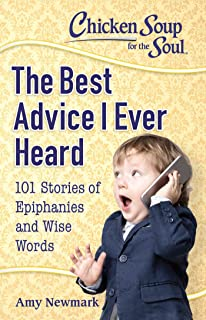 Chicken Soup for the Soul: The Best Advice I Ever Heard: 101 Stories of Epiphanies and Wise Words