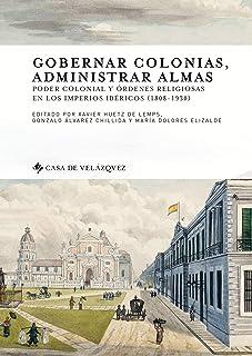 Gobernar colonias, administrar almas: Poder colonial y órdenes religiosas en los imperios ibéricos (1808-1930) (Collection...
