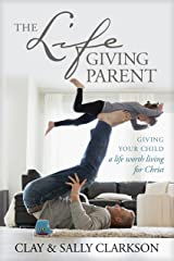 The Lifegiving Parent: Giving Your Child a Life Worth Living for Christ Kindle Edition