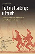 The Storied Landscape of Iroquoia: History, Conquest, and Memory in the Native Northeast (Borderlands and Transcultural Studies)