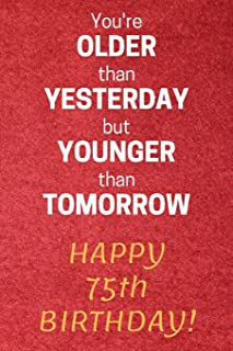 You're older than Yesterday but younger than Tomorrow Happy 75th Birthday: 75th Birthday Gift / Journal / Notebook / Diary / Unique Greeting Card Alternative