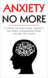 Anxiety No More: 11 Steps to Stop Fear, Anxiety or Panic Disorders from Eating you Alive (Worry, Nervous breakdowns, Panic attacks, Stress, Depression)
