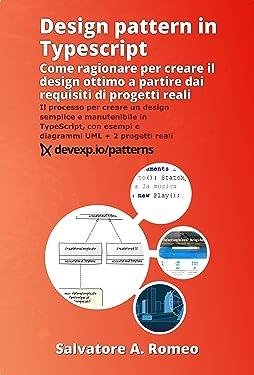 Design pattern in Typescript: come ragionare per creare il design ottimo a partire dai requisiti di progetti reali: Il processo per creare un design semplice ... + 2 progetti reali (Italian Edition)