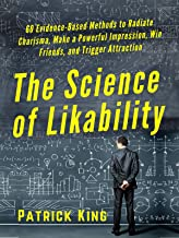 The Science of Likability: 60 Evidence-Based Methods to Radiate Charisma, Make a Powerful Impression, Win Friends, and Trigger Attraction [2019 Edition] (The Psychology of Social Dynamics Book 1)