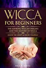 WICCA FOR BEGINNERS: THE ASPIRING WICCAN ORIGINS AND    THE HISTORY OF WICCA The elements,  Gods & Goddes, How to perform ...